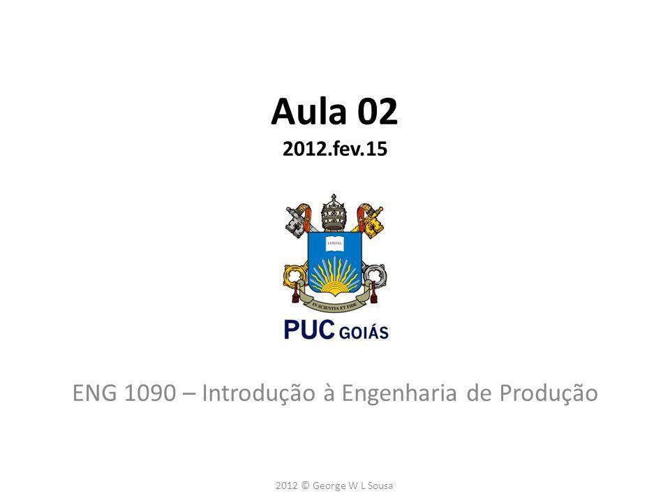 Aula 02 2012.fev.15 ENG 1090 – Introdução à Engenharia de Produção 2012 © George W L Sousa
