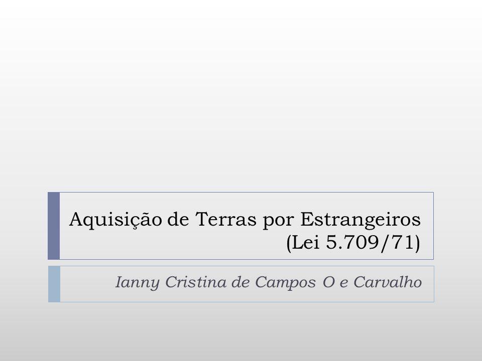 Aquisição de Terras por Estrangeiros (Lei 5.709/71) Ianny Cristina de Campos O e Carvalho
