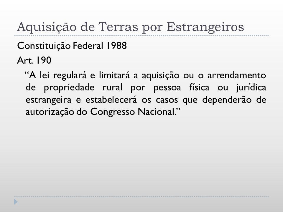 Aquisição de Terras por Estrangeiros Constituição Federal 1988 Art. 190 A lei regulará e limitará a aquisição ou o arrendamento de propriedade rural p