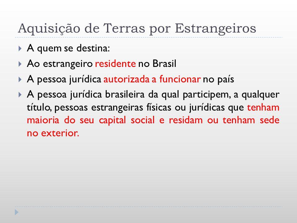 Aquisição de Terras por Estrangeiros A quem se destina: Ao estrangeiro residente no Brasil A pessoa jurídica autorizada a funcionar no país A pessoa j
