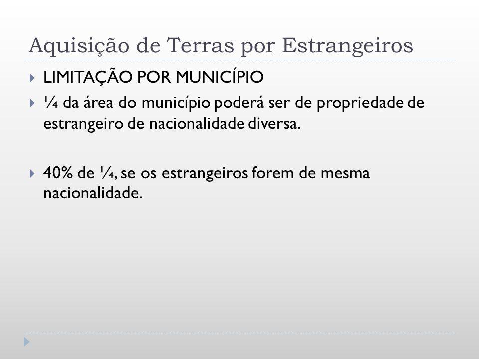 Aquisição de Terras por Estrangeiros LIMITAÇÃO POR MUNICÍPIO ¼ da área do município poderá ser de propriedade de estrangeiro de nacionalidade diversa.