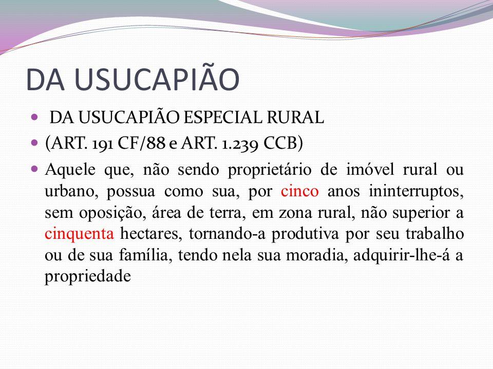 DA USUCAPIÃO DA USUCAPIÃO ESPECIAL RURAL (ART. 191 CF/88 e ART. 1.239 CCB) Aquele que, não sendo proprietário de imóvel rural ou urbano, possua como s