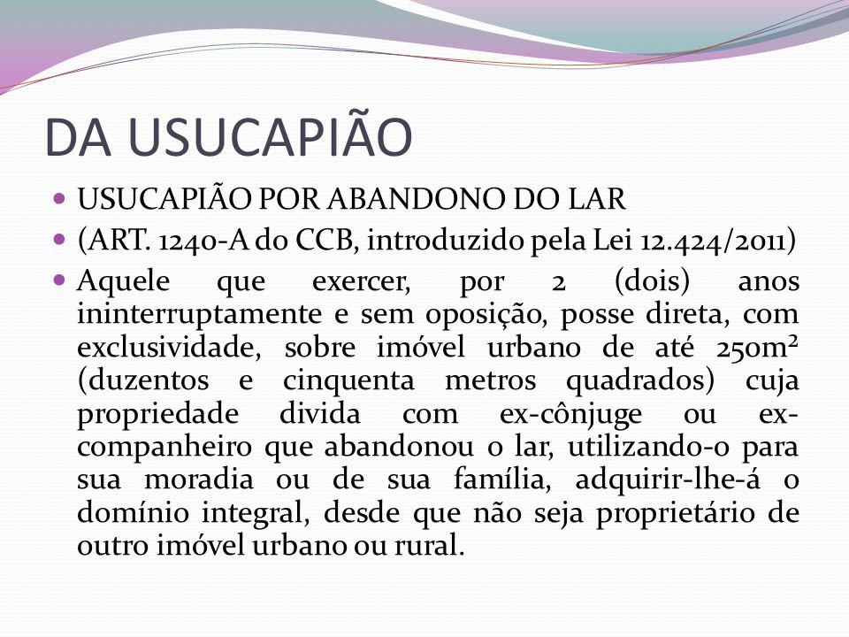 DA USUCAPIÃO USUCAPIÃO POR ABANDONO DO LAR (ART. 1240-A do CCB, introduzido pela Lei 12.424/2011) Aquele que exercer, por 2 (dois) anos ininterruptame