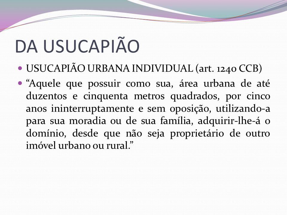 DA USUCAPIÃO USUCAPIÃO URBANA INDIVIDUAL (art. 1240 CCB) Aquele que possuir como sua, área urbana de até duzentos e cinquenta metros quadrados, por ci