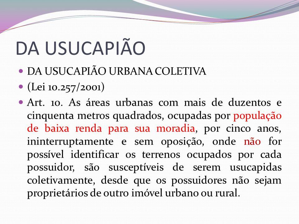 DA USUCAPIÃO DA USUCAPIÃO URBANA COLETIVA (Lei 10.257/2001) Art. 10. As áreas urbanas com mais de duzentos e cinquenta metros quadrados, ocupadas por
