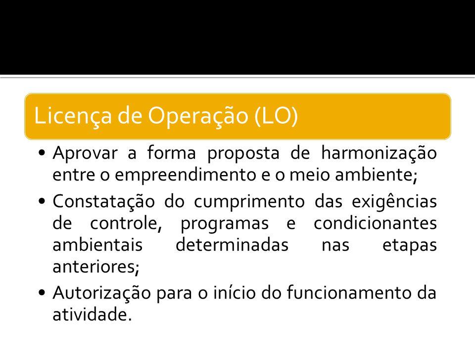 Licença de Operação (LO) Aprovar a forma proposta de harmonização entre o empreendimento e o meio ambiente; Constatação do cumprimento das exigências