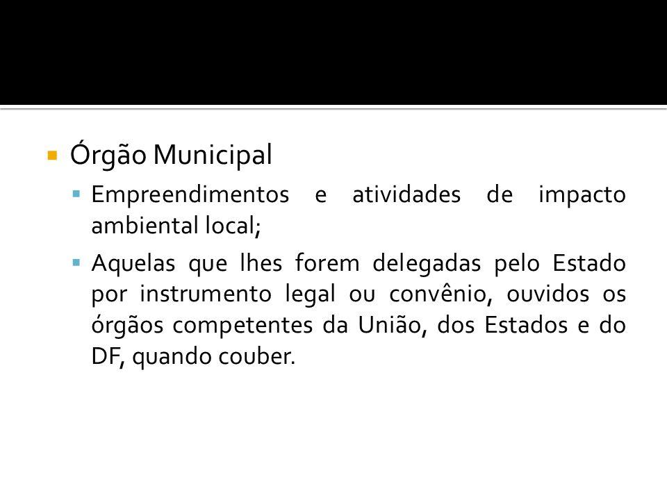 Órgão Municipal Empreendimentos e atividades de impacto ambiental local; Aquelas que lhes forem delegadas pelo Estado por instrumento legal ou convêni