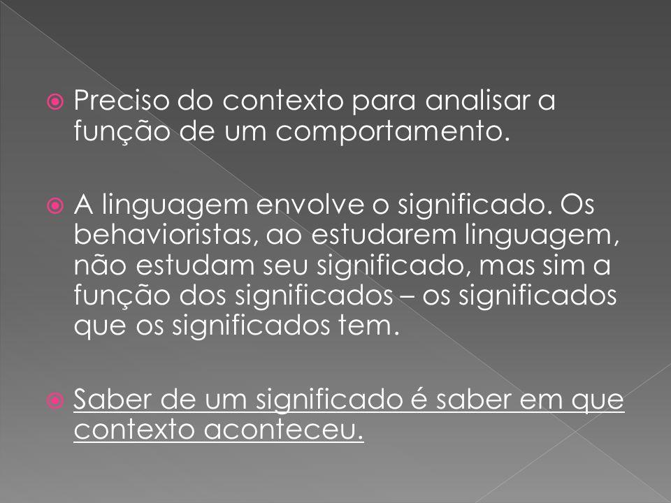 Preciso do contexto para analisar a função de um comportamento. A linguagem envolve o significado. Os behavioristas, ao estudarem linguagem, não estud
