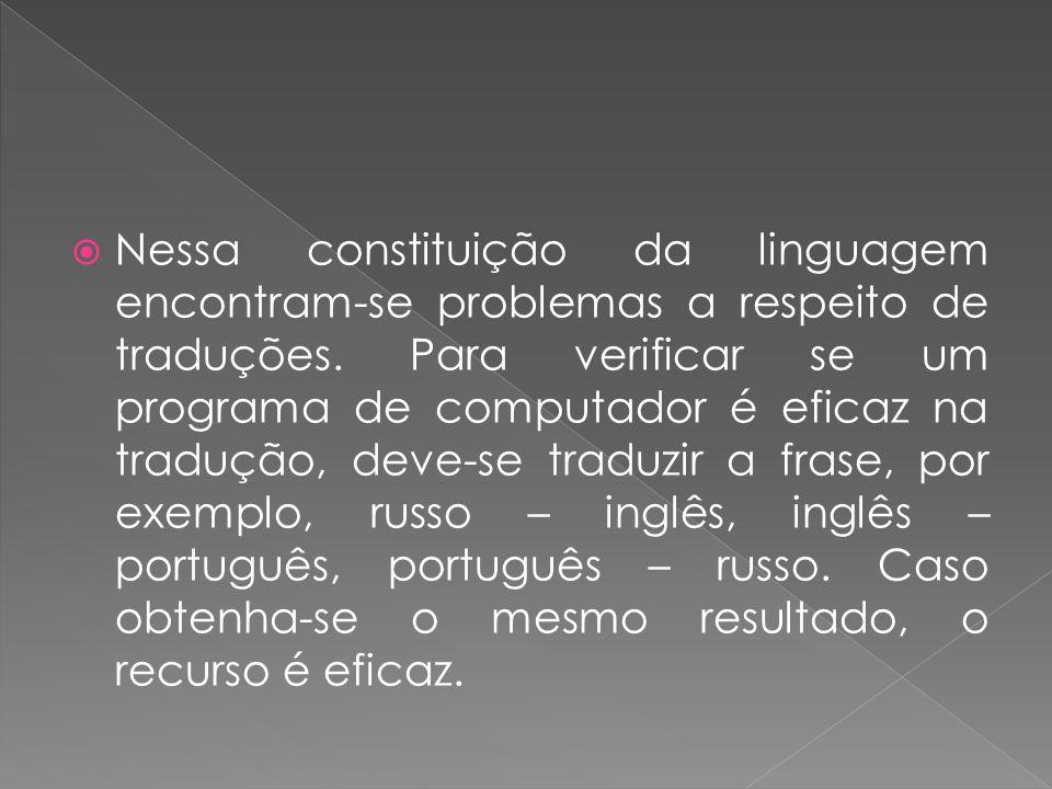 Nessa constituição da linguagem encontram-se problemas a respeito de traduções. Para verificar se um programa de computador é eficaz na tradução, deve