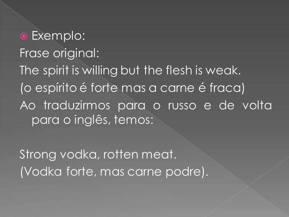 Exemplo: Frase original: The spirit is willing but the flesh is weak. (o espírito é forte mas a carne é fraca) Ao traduzirmos para o russo e de volta