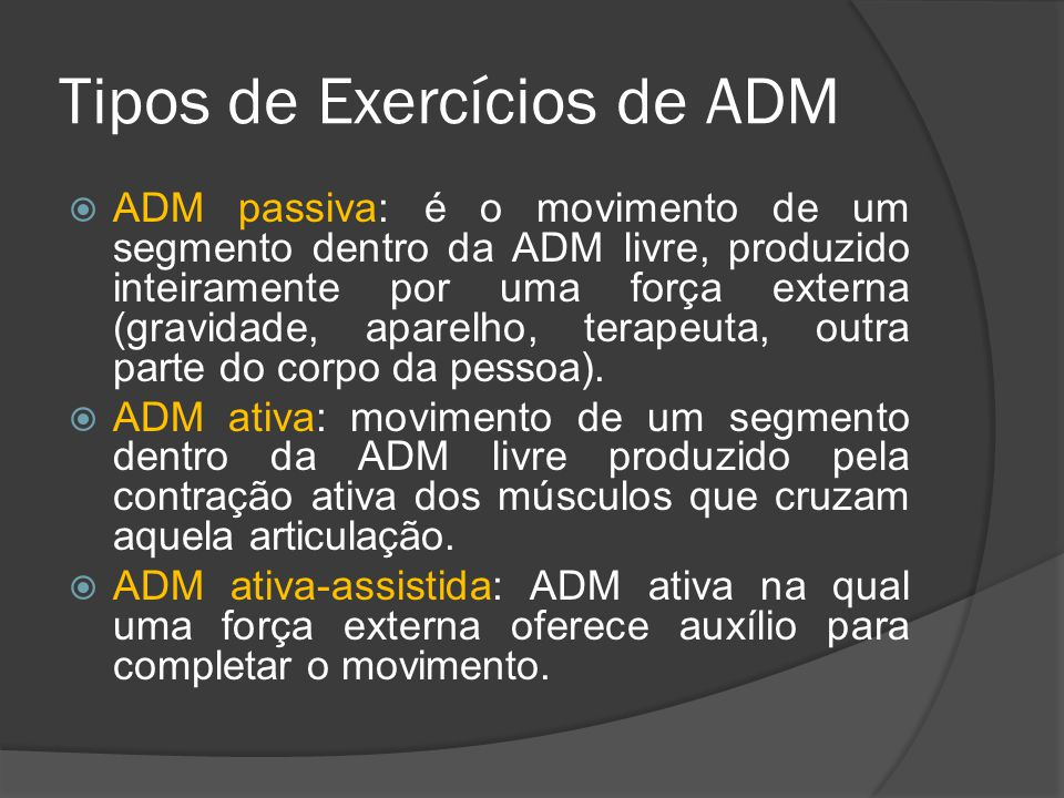 Tipos de Exercícios de ADM ADM passiva: é o movimento de um segmento dentro da ADM livre, produzido inteiramente por uma força externa (gravidade, apa