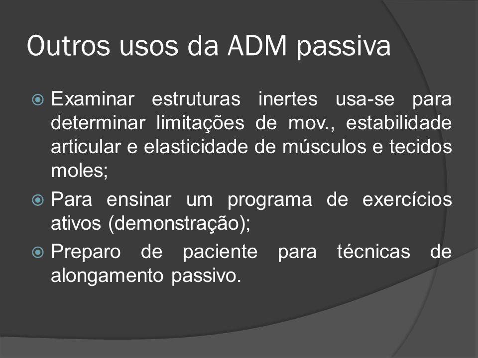 Outros usos da ADM passiva Examinar estruturas inertes usa-se para determinar limitações de mov., estabilidade articular e elasticidade de músculos e