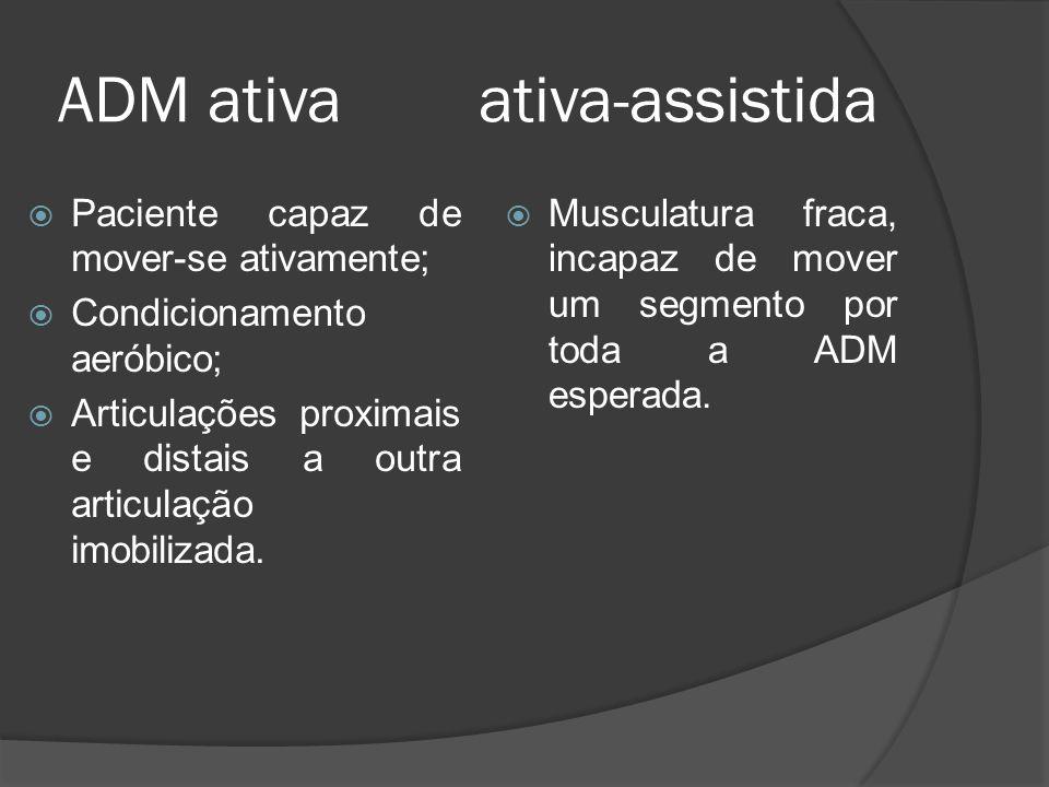 ADM ativa ativa-assistida Paciente capaz de mover-se ativamente; Condicionamento aeróbico; Articulações proximais e distais a outra articulação imobil