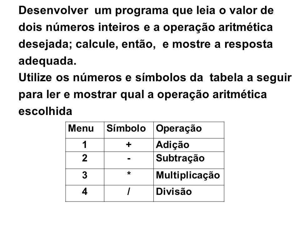 Desenvolver um programa que leia o valor de dois números inteiros e a operação aritmética desejada; calcule, então, e mostre a resposta adequada. Util