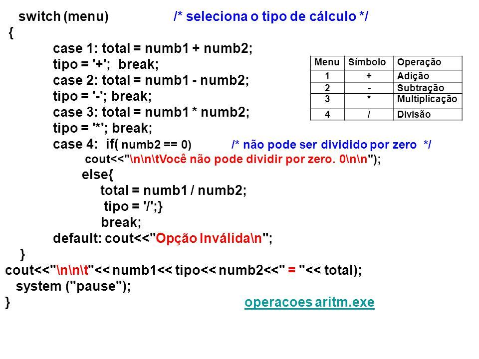 switch (menu) /* seleciona o tipo de cálculo */ { case 1: total = numb1 + numb2; tipo = '+'; break; case 2: total = numb1 - numb2; tipo = '-'; break;