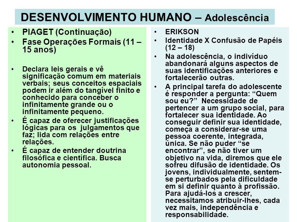 DESENVOLVIMENTO HUMANO – Adolescência PIAGET (Continuação) Fase Operações Formais (11 – 15 anos) Declara leis gerais e vê significação comum em materi