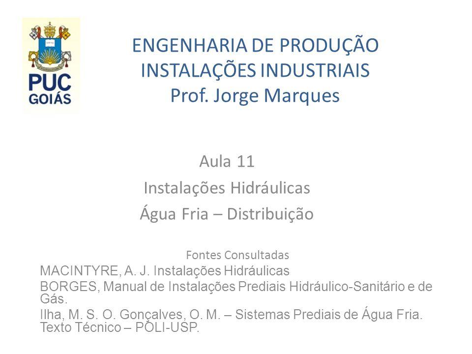 ENGENHARIA DE PRODUÇÃO INSTALAÇÕES INDUSTRIAIS Prof. Jorge Marques Aula 11 Instalações Hidráulicas Água Fria – Distribuição Fontes Consultadas MACINTY