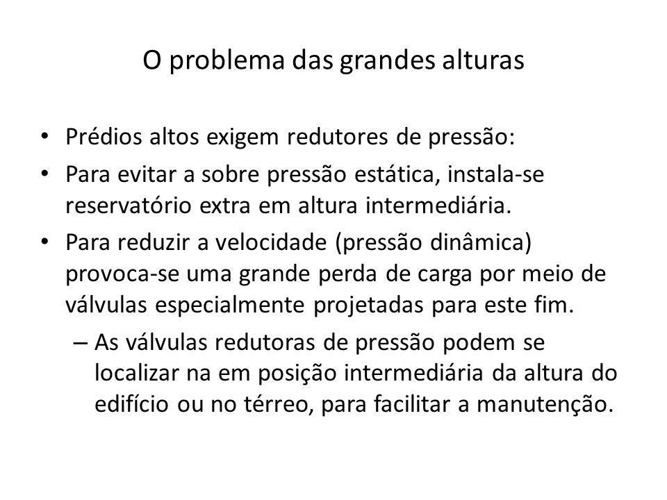 O problema das grandes alturas Prédios altos exigem redutores de pressão: Para evitar a sobre pressão estática, instala-se reservatório extra em altur