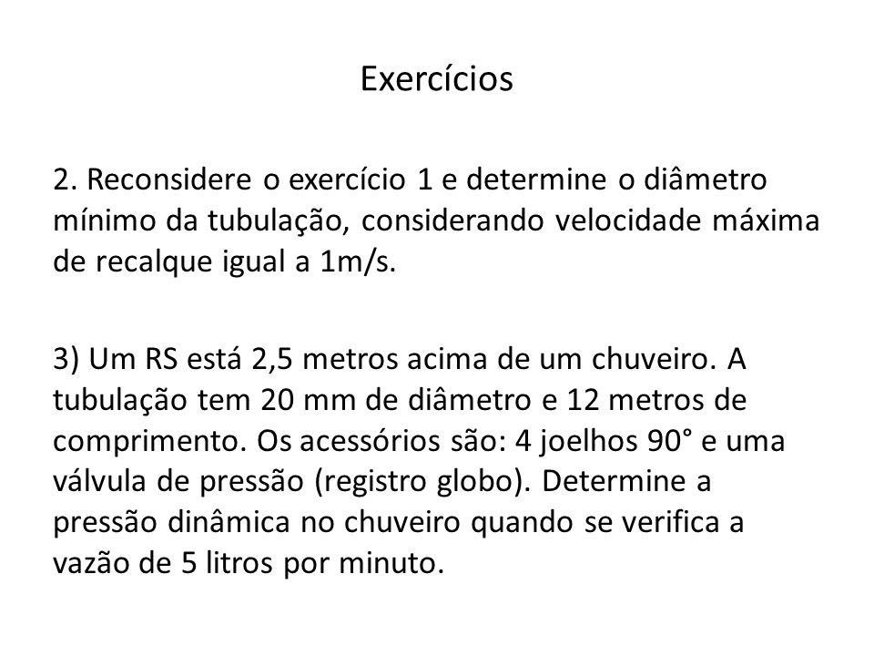 Exercícios 2. Reconsidere o exercício 1 e determine o diâmetro mínimo da tubulação, considerando velocidade máxima de recalque igual a 1m/s. 3) Um RS