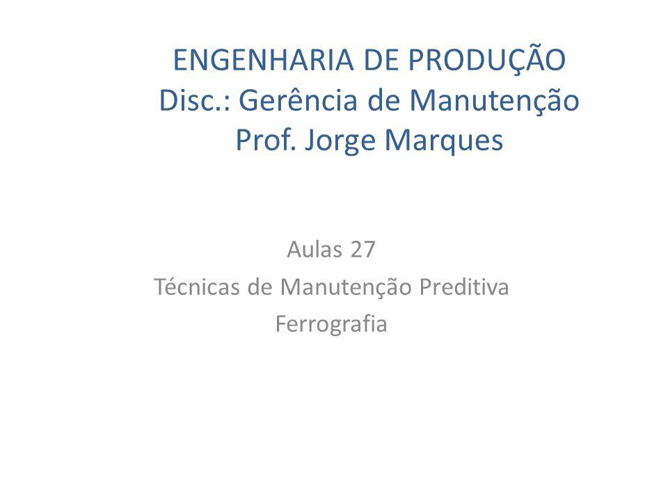 ENGENHARIA DE PRODUÇÃO Disc.: Gerência de Manutenção Prof. Jorge Marques Aulas 27 Técnicas de Manutenção Preditiva Ferrografia