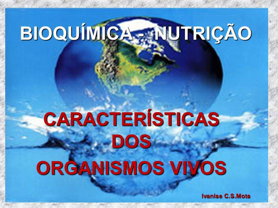 BIOQUÍMICA - NUTRIÇÃO Ivanise C.S.Mota Ivanise C.S.Mota CARACTERÍSTICAS DOS ORGANISMOS VIVOS