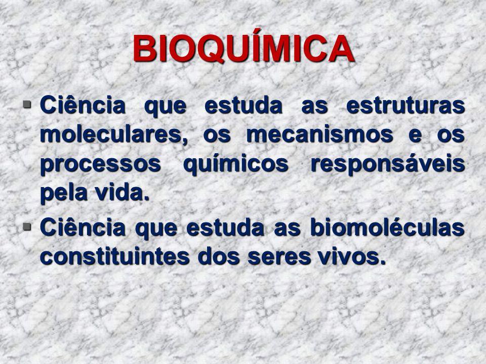 BIOQUÍMICA Ciência que estuda as estruturas moleculares, os mecanismos e os processos químicos responsáveis pela vida. Ciência que estuda as estrutura
