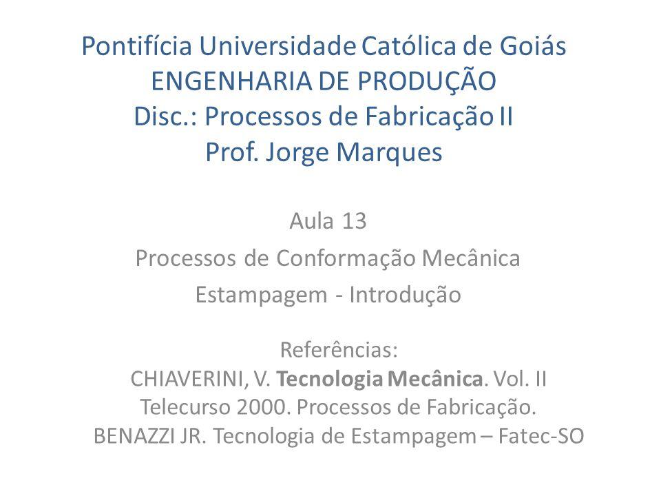 Pontifícia Universidade Católica de Goiás ENGENHARIA DE PRODUÇÃO Disc.: Processos de Fabricação II Prof. Jorge Marques Aula 13 Processos de Conformaçã