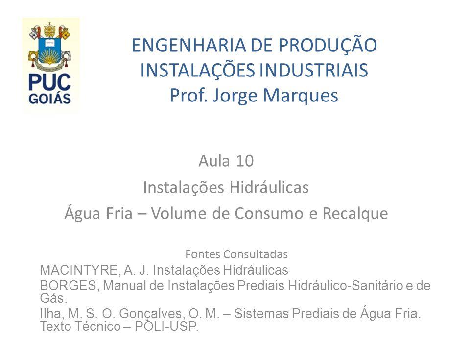 ENGENHARIA DE PRODUÇÃO INSTALAÇÕES INDUSTRIAIS Prof. Jorge Marques Aula 10 Instalações Hidráulicas Água Fria – Volume de Consumo e Recalque Fontes Con