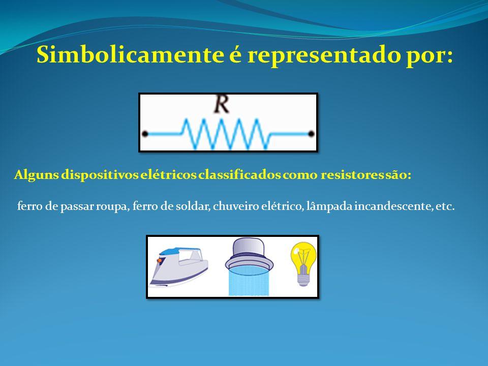 Simbolicamente é representado por: Alguns dispositivos elétricos classificados como resistores são: ferro de passar roupa, ferro de soldar, chuveiro e