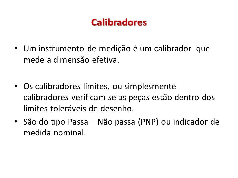 Calibradores Um instrumento de medição é um calibrador que mede a dimensão efetiva. Os calibradores limites, ou simplesmente calibradores verificam se