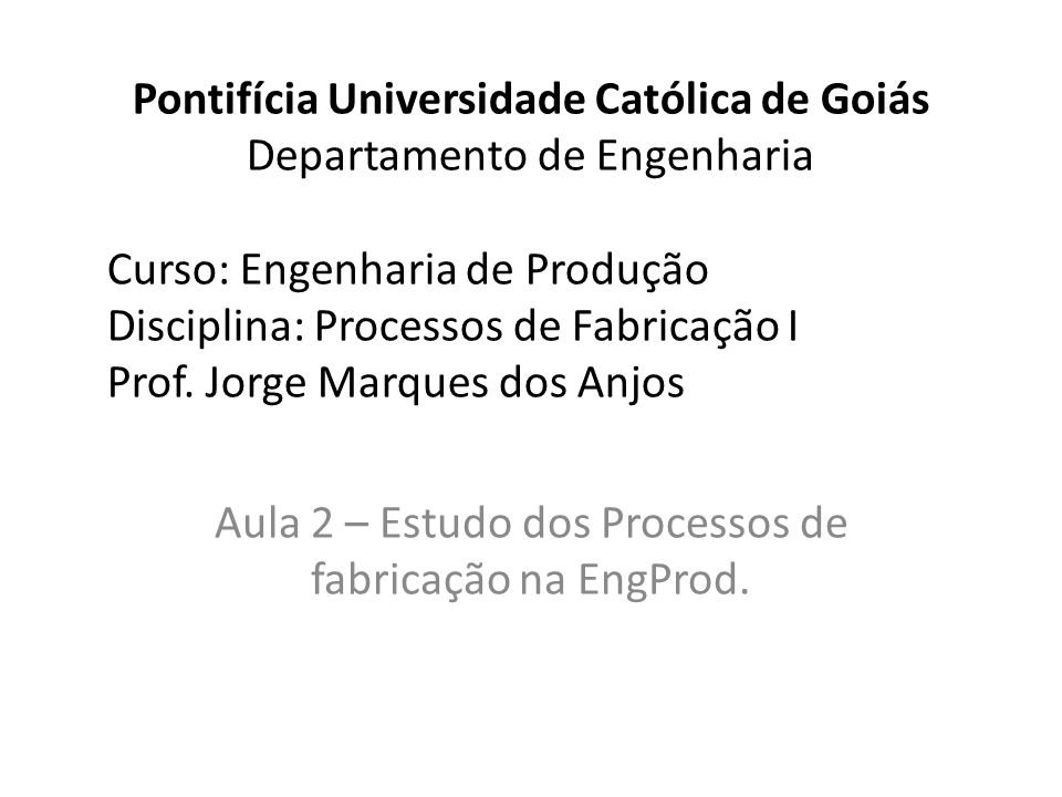 Pontifícia Universidade Católica de Goiás Departamento de Engenharia Curso: Engenharia de Produção Disciplina: Processos de Fabricação I Prof.