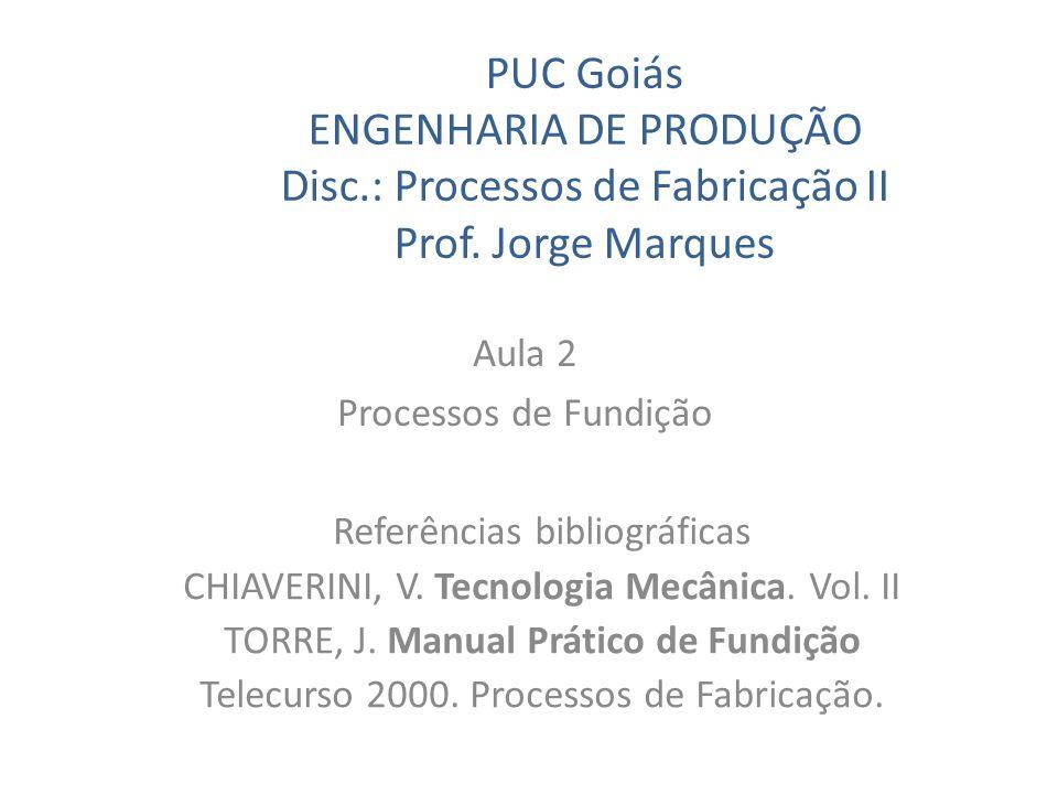 PUC Goiás ENGENHARIA DE PRODUÇÃO Disc.: Processos de Fabricação II Prof. Jorge Marques Aula 2 Processos de Fundição Referências bibliográficas CHIAVER