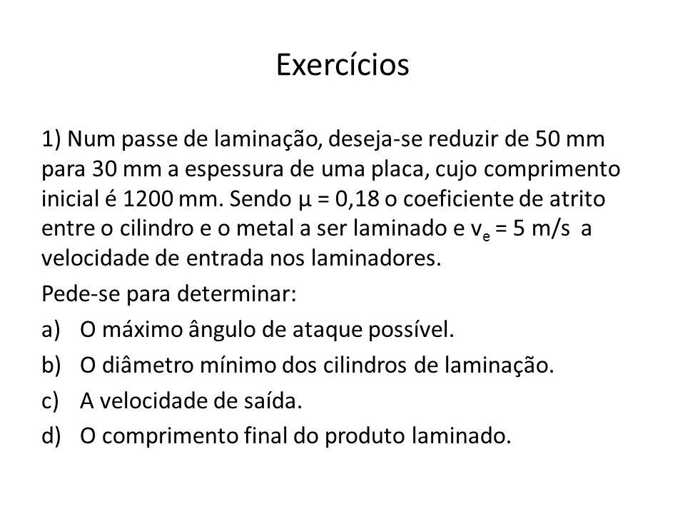 Exercícios 1) Num passe de laminação, deseja-se reduzir de 50 mm para 30 mm a espessura de uma placa, cujo comprimento inicial é 1200 mm. Sendo µ = 0,