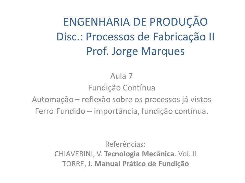 ENGENHARIA DE PRODUÇÃO Disc.: Processos de Fabricação II Prof. Jorge Marques Aula 7 Fundição Contínua Automação – reflexão sobre os processos já visto