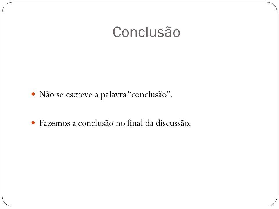 Conclusão Não se escreve a palavra conclusão. Fazemos a conclusão no final da discussão.
