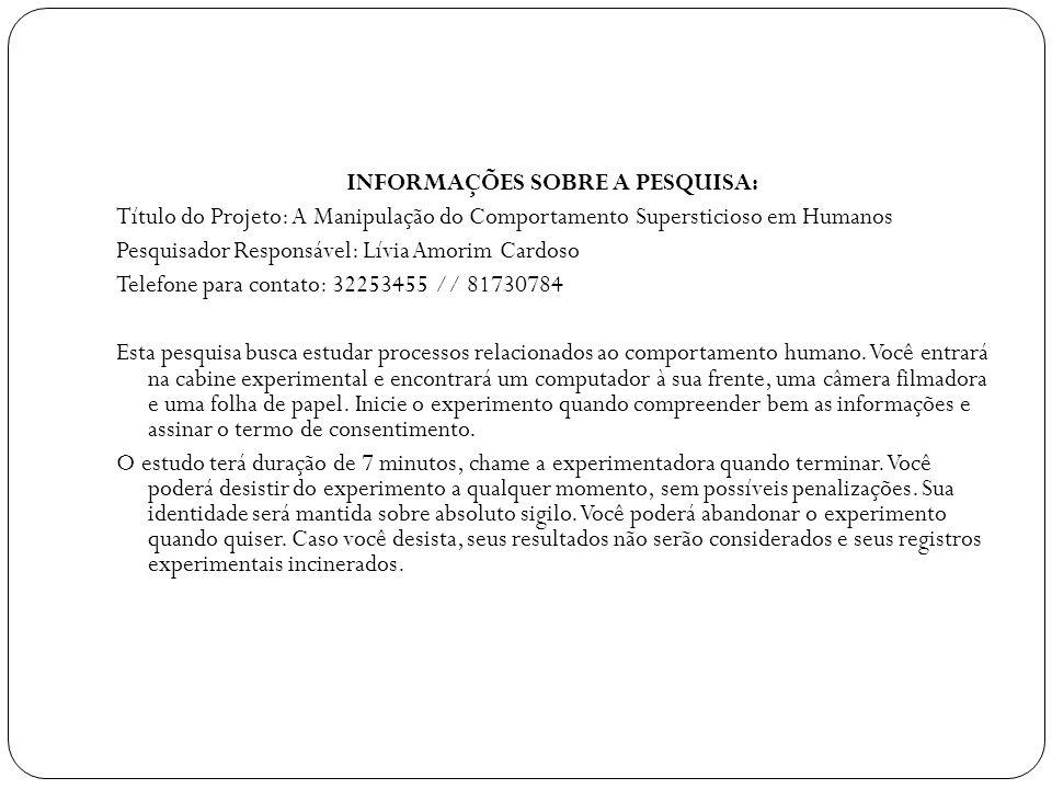 INFORMAÇÕES SOBRE A PESQUISA: Título do Projeto: A Manipulação do Comportamento Supersticioso em Humanos Pesquisador Responsável: Lívia Amorim Cardoso