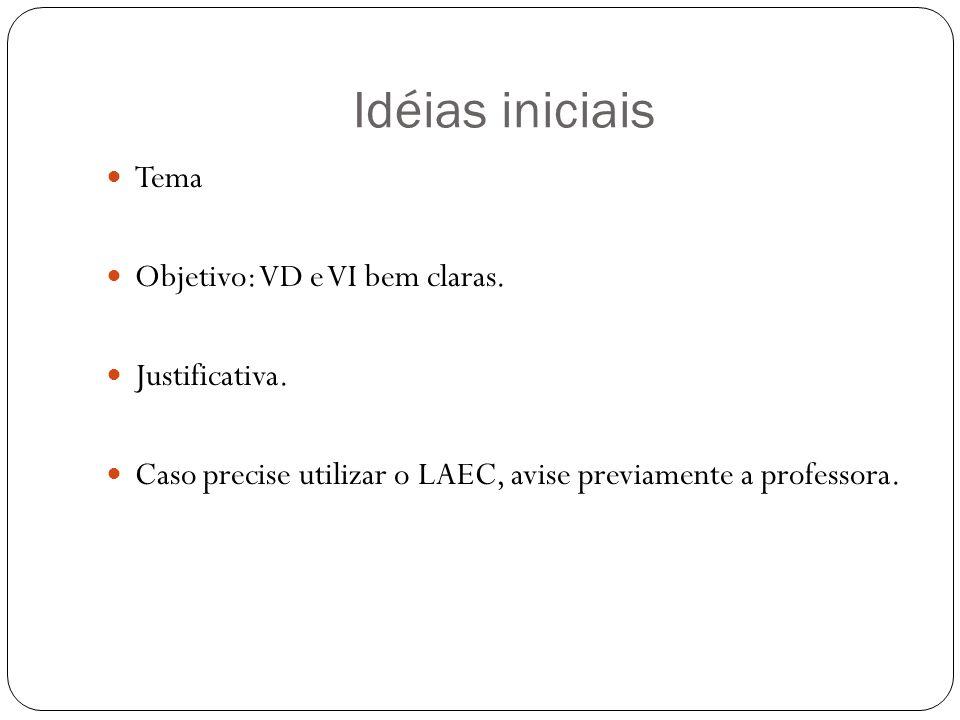 Idéias iniciais Tema Objetivo: VD e VI bem claras. Justificativa. Caso precise utilizar o LAEC, avise previamente a professora.