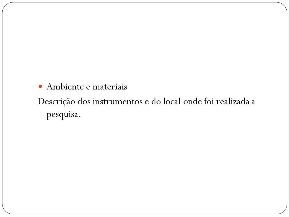 Ambiente e materiais Descrição dos instrumentos e do local onde foi realizada a pesquisa.