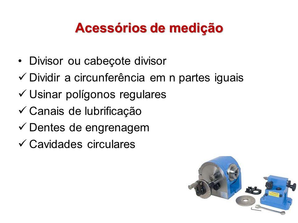 Acessórios de medição Divisor ou cabeçote divisor Dividir a circunferência em n partes iguais Usinar polígonos regulares Canais de lubrificação Dentes de engrenagem Cavidades circulares