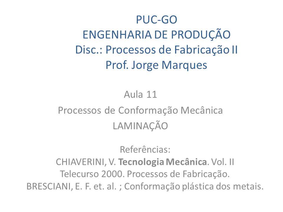 PUC-GO ENGENHARIA DE PRODUÇÃO Disc.: Processos de Fabricação II Prof. Jorge Marques Aula 11 Processos de Conformação Mecânica LAMINAÇÃO Referências: C