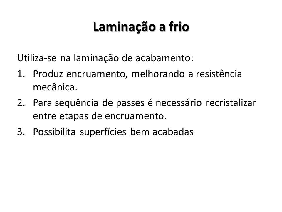 Laminação a frio Utiliza-se na laminação de acabamento: 1.Produz encruamento, melhorando a resistência mecânica. 2.Para sequência de passes é necessár