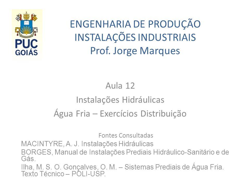 ENGENHARIA DE PRODUÇÃO INSTALAÇÕES INDUSTRIAIS Prof. Jorge Marques Aula 12 Instalações Hidráulicas Água Fria – Exercícios Distribuição Fontes Consulta