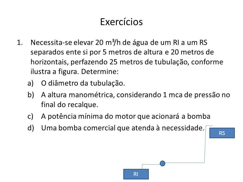 Exercícios 1.Necessita-se elevar 20 m³/h de água de um RI a um RS separados ente si por 5 metros de altura e 20 metros de horizontais, perfazendo 25 m
