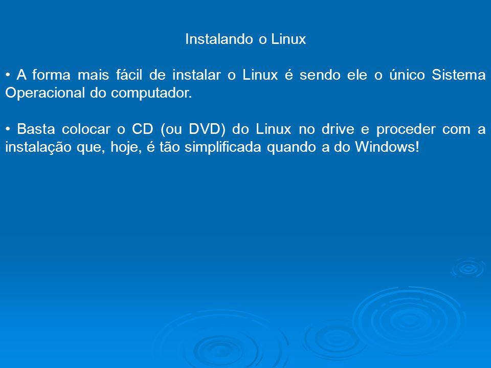 Instalando o Linux A forma mais fácil de instalar o Linux é sendo ele o único Sistema Operacional do computador. Basta colocar o CD (ou DVD) do Linux