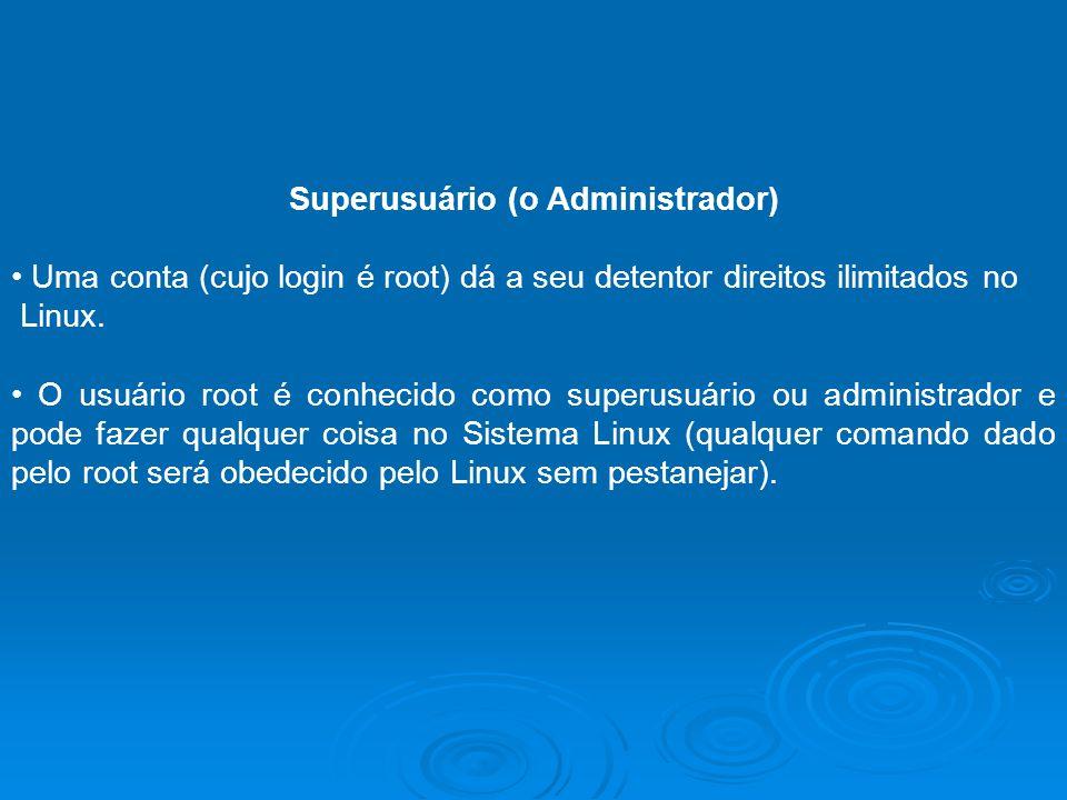 Superusuário (o Administrador) Uma conta (cujo login é root) dá a seu detentor direitos ilimitados no Linux. O usuário root é conhecido como superusuá