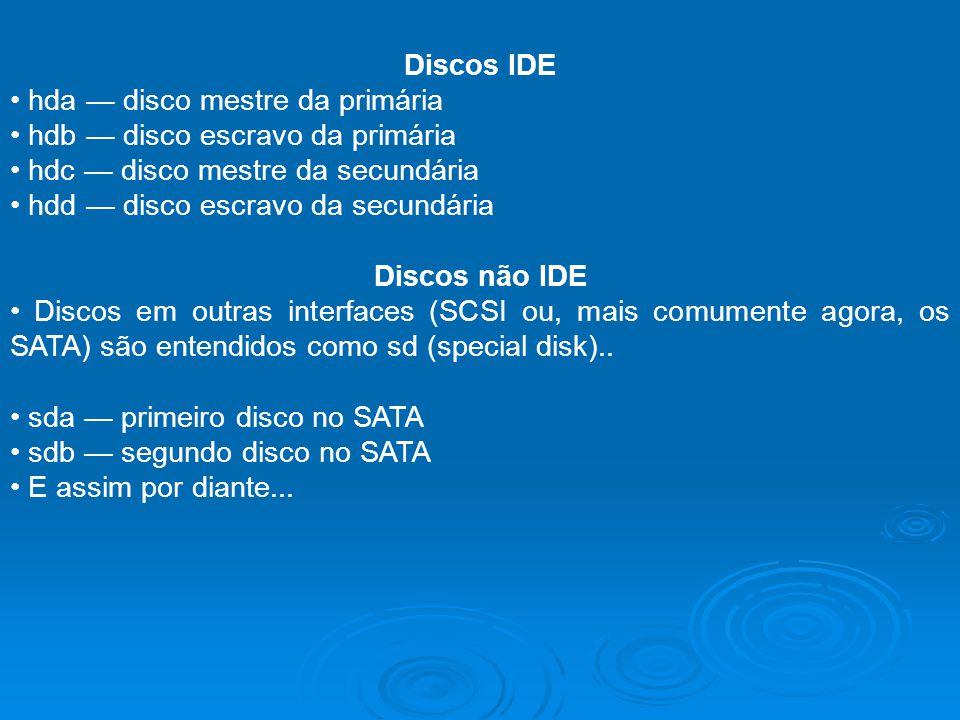 Discos IDE hda disco mestre da primária hdb disco escravo da primária hdc disco mestre da secundária hdd disco escravo da secundária Discos não IDE Di