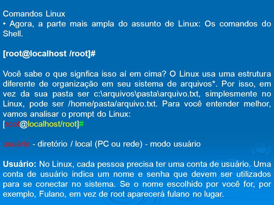 Comandos Linux Agora, a parte mais ampla do assunto de Linux: Os comandos do Shell. [root@localhost /root]# Você sabe o que signfica isso aí em cima?