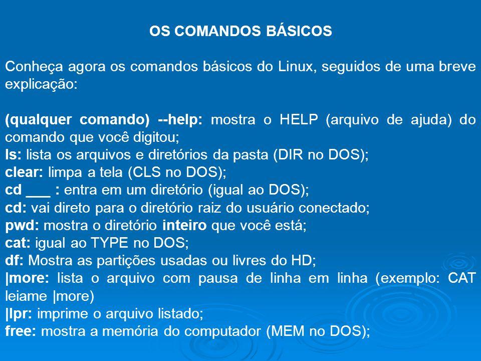 OS COMANDOS BÁSICOS Conheça agora os comandos básicos do Linux, seguidos de uma breve explicação: (qualquer comando) --help: mostra o HELP (arquivo de