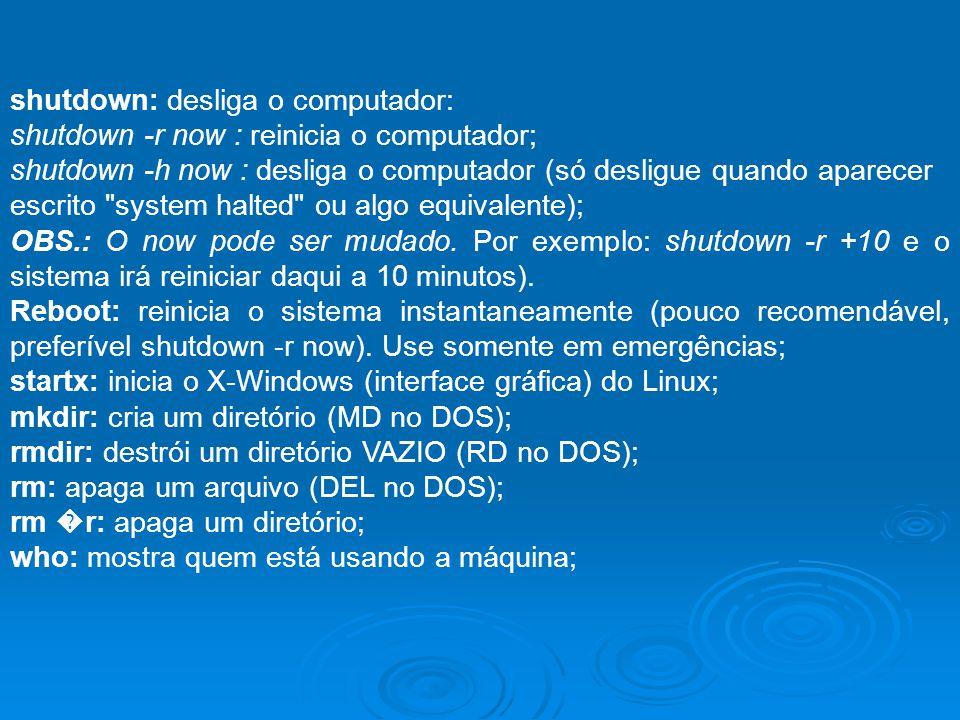 shutdown: desliga o computador: shutdown -r now : reinicia o computador; shutdown -h now : desliga o computador (só desligue quando aparecer escrito