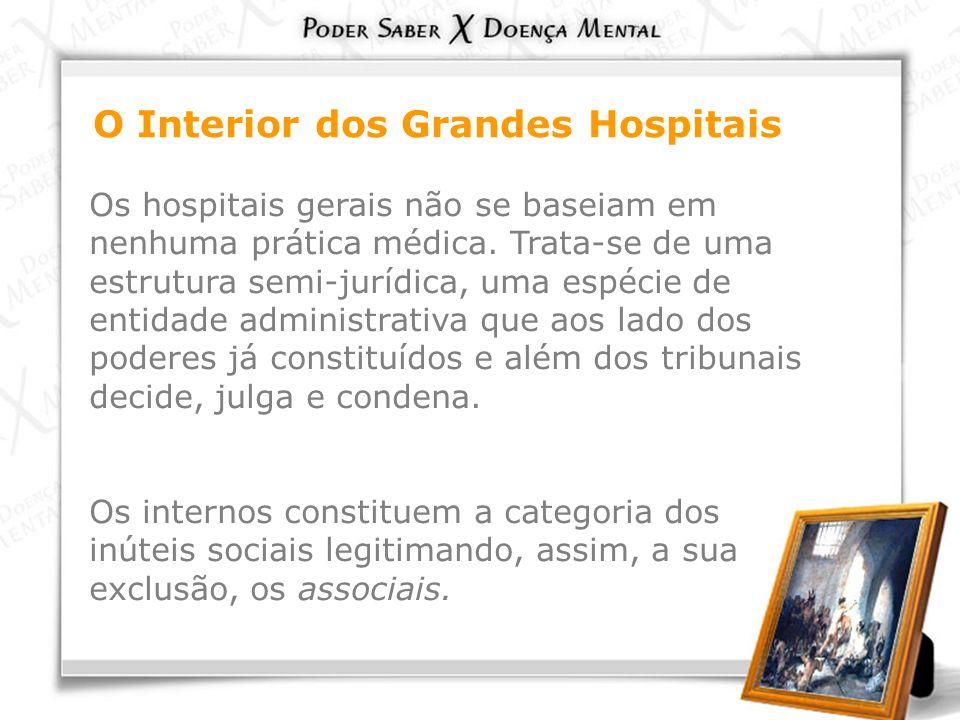 O Interior dos Grandes Hospitais Os hospitais gerais não se baseiam em nenhuma prática médica. Trata-se de uma estrutura semi-jurídica, uma espécie de